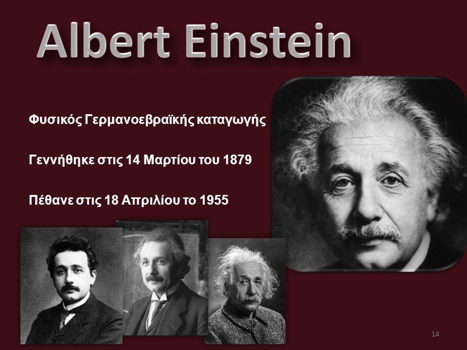 Φυσικός Γερμανοεβραϊκής καταγωγής Γεννήθηκε στις 14 Μαρτίου του 1879 Πέθανε στις 18 Απριλίου το 1955 14