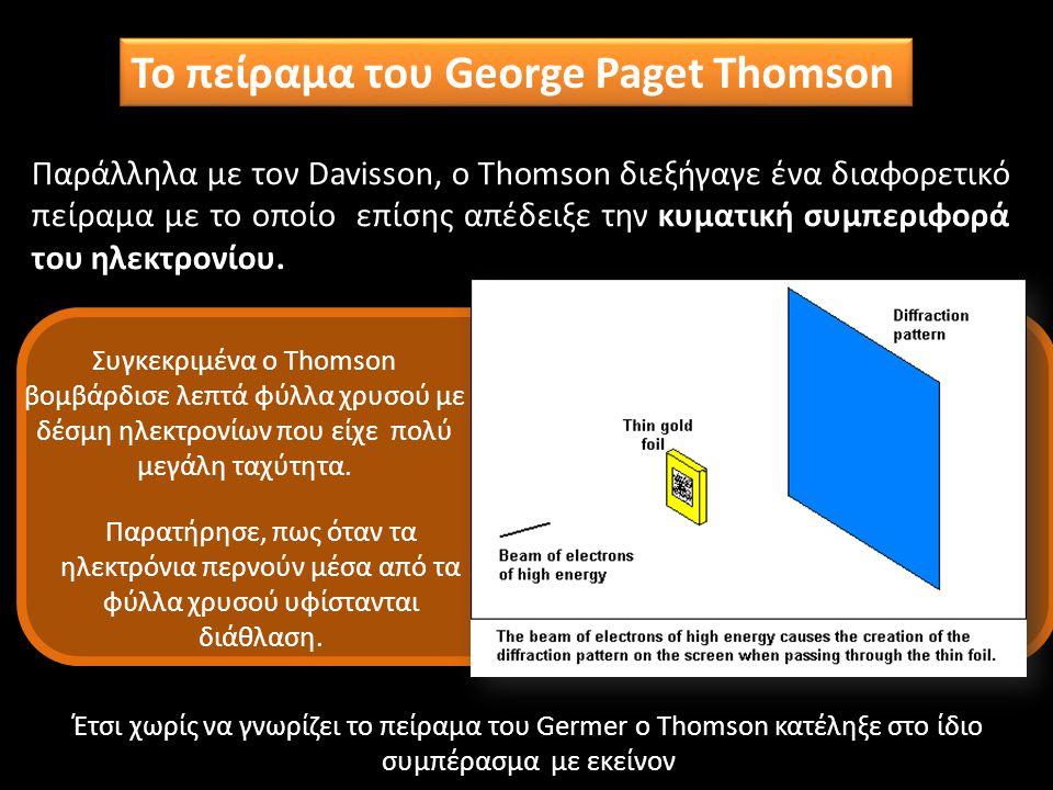 Το πείραμα του George Paget Thomson Παράλληλα με τον Davisson, ο Thomson διεξήγαγε ένα διαφορετικό πείραμα με το οποίο επίσης απέδειξε την κυματική συ