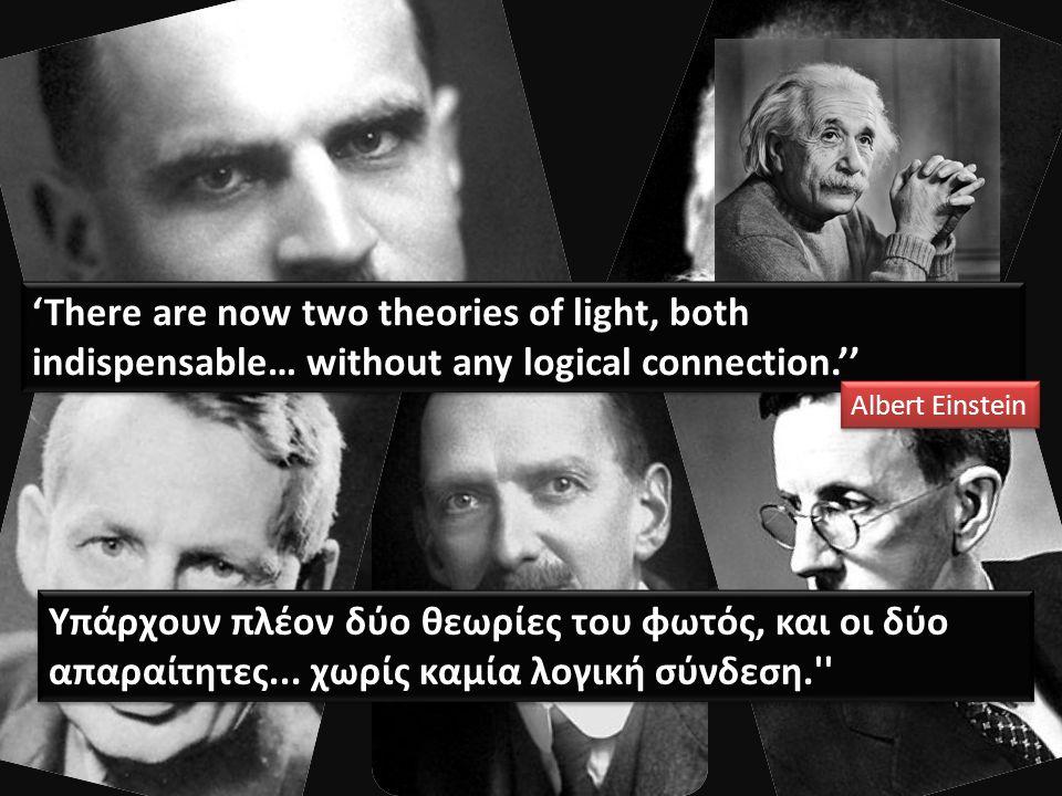 Υπάρχουν πλέον δύο θεωρίες του φωτός, και οι δύο απαραίτητες... χωρίς καμία λογική σύνδεση.'' 'There are now two theories of light, both indispensable