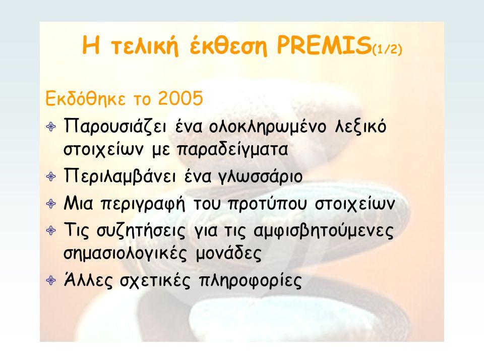 Η τελική έκθεση PREMIS (1/2) Εκδόθηκε το 2005 ∙ Παρουσιάζει ένα ολοκληρωμένο λεξικό στοιχείων με παραδείγματα ∙ Περιλαμβάνει ένα γλωσσάριο ∙ Μια περιγραφή του προτύπου στοιχείων ∙ Τις συζητήσεις για τις αμφισβητούμενες σημασιολογικές μονάδες ∙ Άλλες σχετικές πληροφορίες