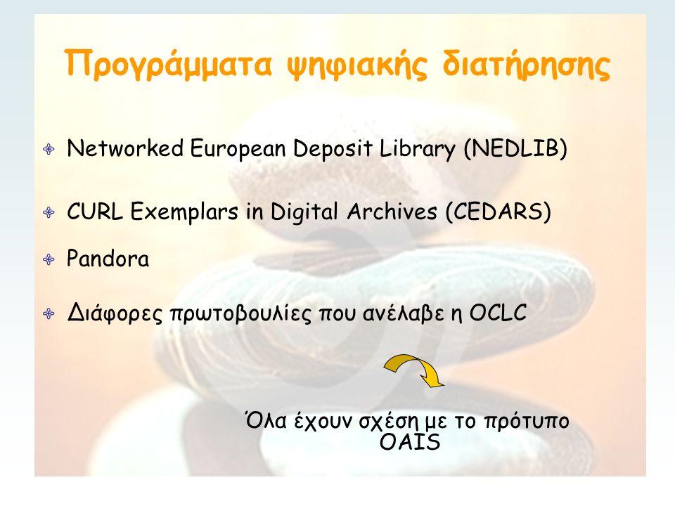 OCLC/RLG Preservation Metadata Working Group Μάρτιο 2000 OCLC & RLG αποφάσισαν να συνεργαστούν για να υποστηρίξουν τη μακροπρόθεσμη διατήρηση των ψηφιακών αντικειμένων Δημιούργησαν την OCLC/RLG Preservation Metadata Working Group Ιούνιος 2002 δημοσίευση έκθεσης με συμπεράσματά ∙ Επέκταση της εννοιολογικής δομής για το OAIS ∙ Πρόταση καταλόγου στοιχείων μεταδεδομένων χωρίς όμως ικανοποιητικές λεπτομέρειες