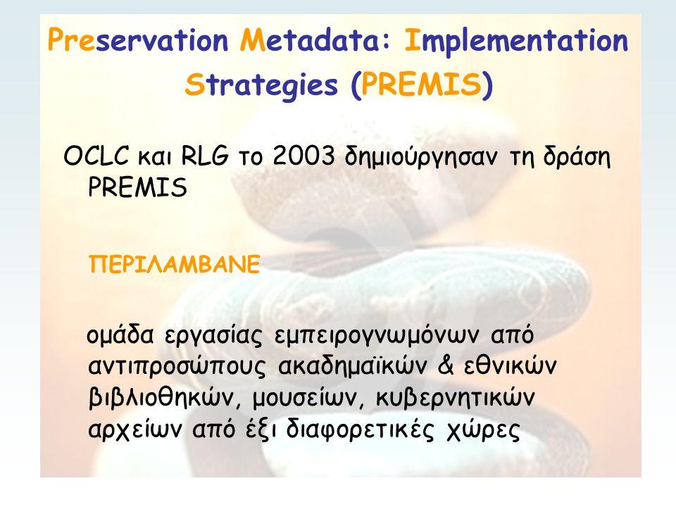 Preservation Metadata: Implementation Strategies (PREMIS) OCLC και RLG το 2003 δημιούργησαν τη δράση PREMIS ΠΕΡΙΛΑΜΒΑΝΕ ομάδα εργασίας εμπειρογνωμόνων από αντιπροσώπους ακαδημαϊκών & εθνικών βιβλιοθηκών, μουσείων, κυβερνητικών αρχείων από έξι διαφορετικές χώρες