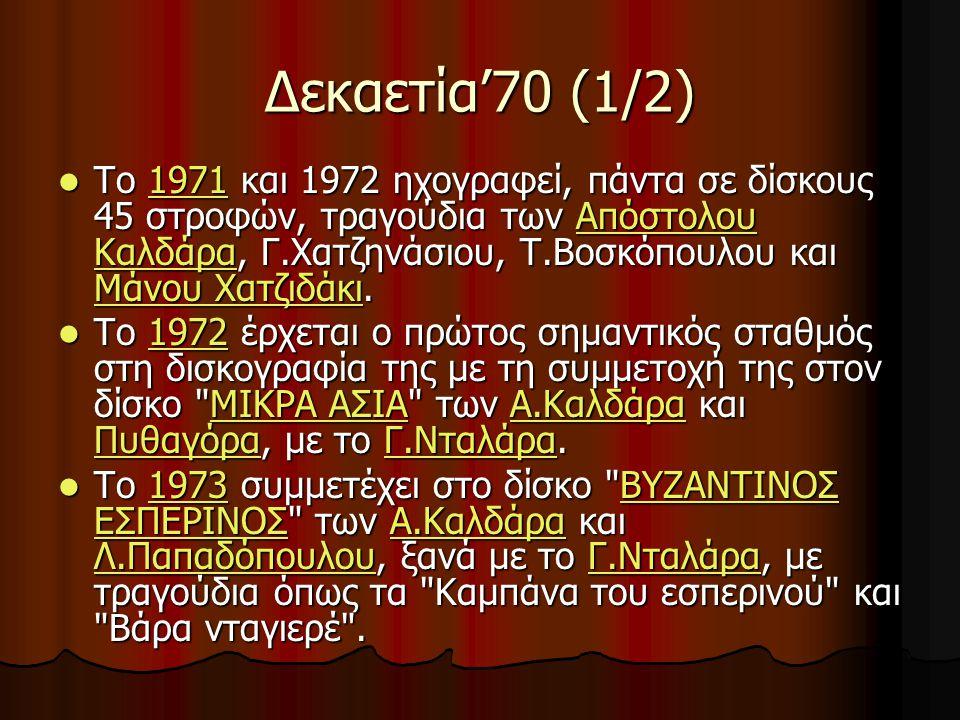 Δεκαετία'70 (1/2) Το 1971 και 1972 ηχογραφεί, πάντα σε δίσκους 45 στροφών, τραγούδια των Απόστολου Καλδάρα, Γ.Χατζηνάσιου, Τ.Βοσκόπουλου και Μάνου Χατζιδάκι.