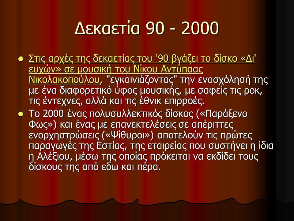 Δεκαετία 90 - 2000 Στις αρχές της δεκαετίας του 90 βγάζει το δίσκο «Δι ευχών» σε μουσική του Νίκου Αντύπαας Νικολακοπούλου, εγκαινιάζοντας την ενασχόλησή της με ένα διαφορετικό ύφος μουσικής, με σαφείς τις ροκ, τις έντεχνες, αλλά και τις έθνικ επιρροές.