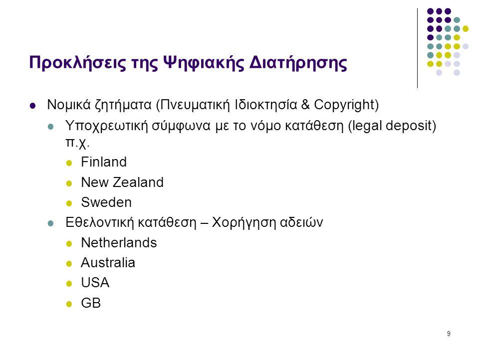 9 Προκλήσεις της Ψηφιακής Διατήρησης Νομικά ζητήματα (Πνευματική Ιδιοκτησία & Copyright) Υποχρεωτική σύμφωνα με το νόμο κατάθεση (legal deposit) π.χ.