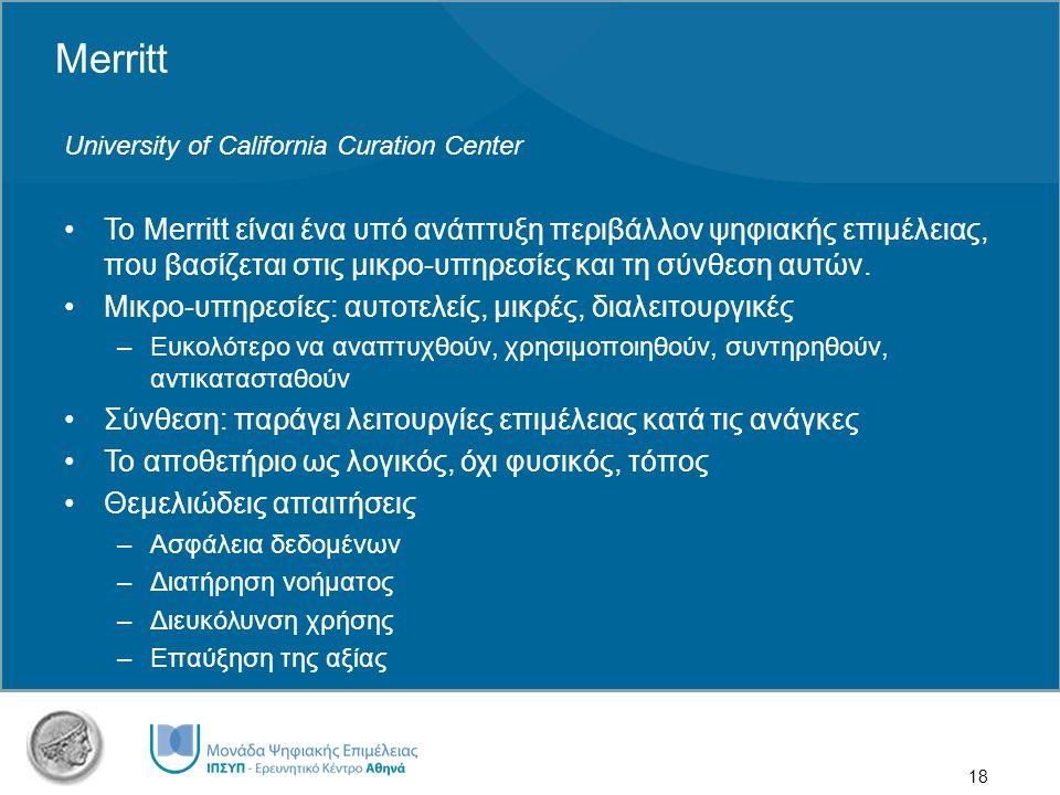 18 Merritt University of California Curation Center Το Merritt είναι ένα υπό ανάπτυξη περιβάλλον ψηφιακής επιμέλειας, που βασίζεται στις μικρο-υπηρεσίες και τη σύνθεση αυτών.