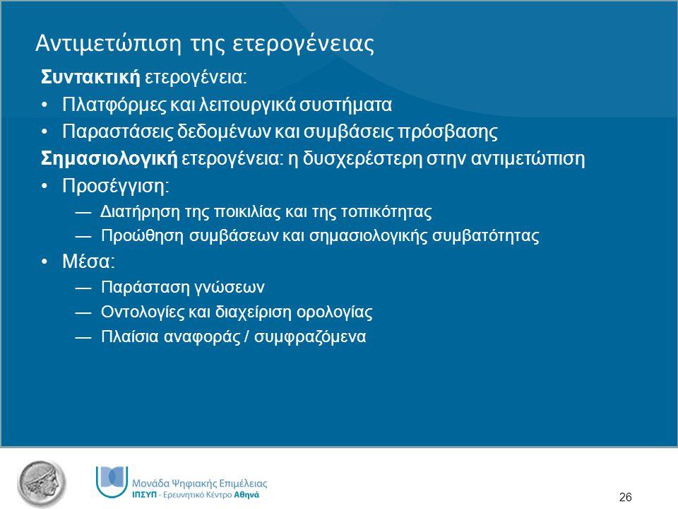 26 Συντακτική ετερογένεια: Πλατφόρμες και λειτουργικά συστήματα Παραστάσεις δεδομένων και συμβάσεις πρόσβασης Σημασιολογική ετερογένεια: η δυσχερέστερη στην αντιμετώπιση Προσέγγιση: ― Διατήρηση της ποικιλίας και της τοπικότητας ― Προώθηση συμβάσεων και σημασιολογικής συμβατότητας Μέσα: ― Παράσταση γνώσεων ― Οντολογίες και διαχείριση ορολογίας ― Πλαίσια αναφοράς / συμφραζόμενα Αντιμετώπιση της ετερογένειας