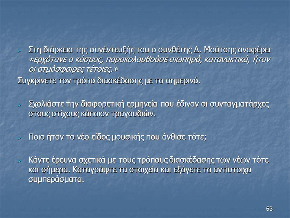 53  Στη διάρκεια της συνέντευξής του ο συνθέτης Δ. Μούτσης αναφέρει «ερχότανε ο κόσμος, παρακολουθούσε σιωπηρά, κατανυκτικά, ήταν οι ατμόσφαιρες τέτο