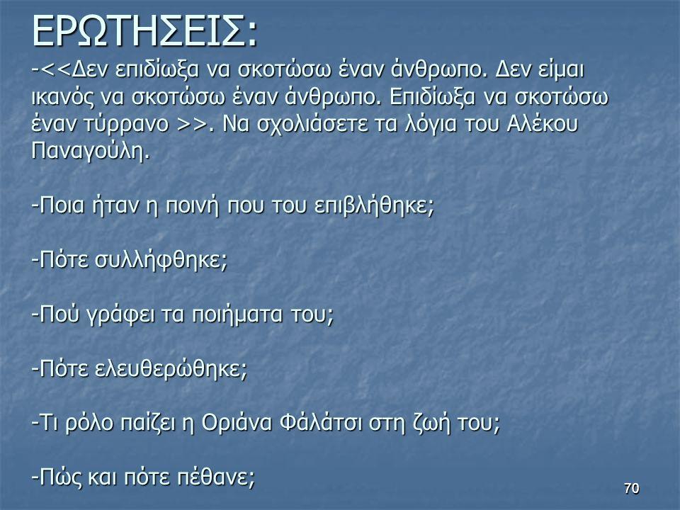 70 ΕΡΩΤΗΣΕΙΣ: - >. Να σχολιάσετε τα λόγια του Αλέκου Παναγούλη. -Ποια ήταν η ποινή που του επιβλήθηκε; -Πότε συλλήφθηκε; -Πού γράφει τα ποιήματα του;