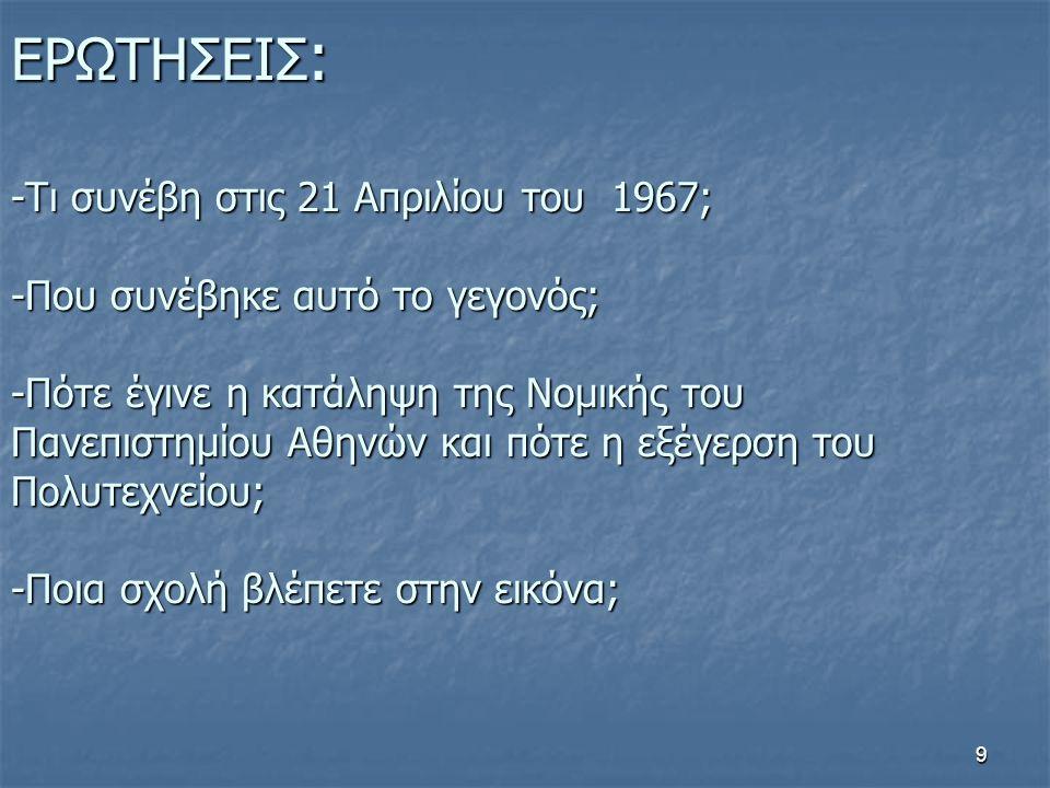 9 ΕΡΩΤΗΣΕΙΣ : -Τι συνέβη στις 21 Απριλίου του 1967; -Που συνέβηκε αυτό το γεγονός; -Πότε έγινε η κατάληψη της Νομικής του Πανεπιστημίου Αθηνών και πότ