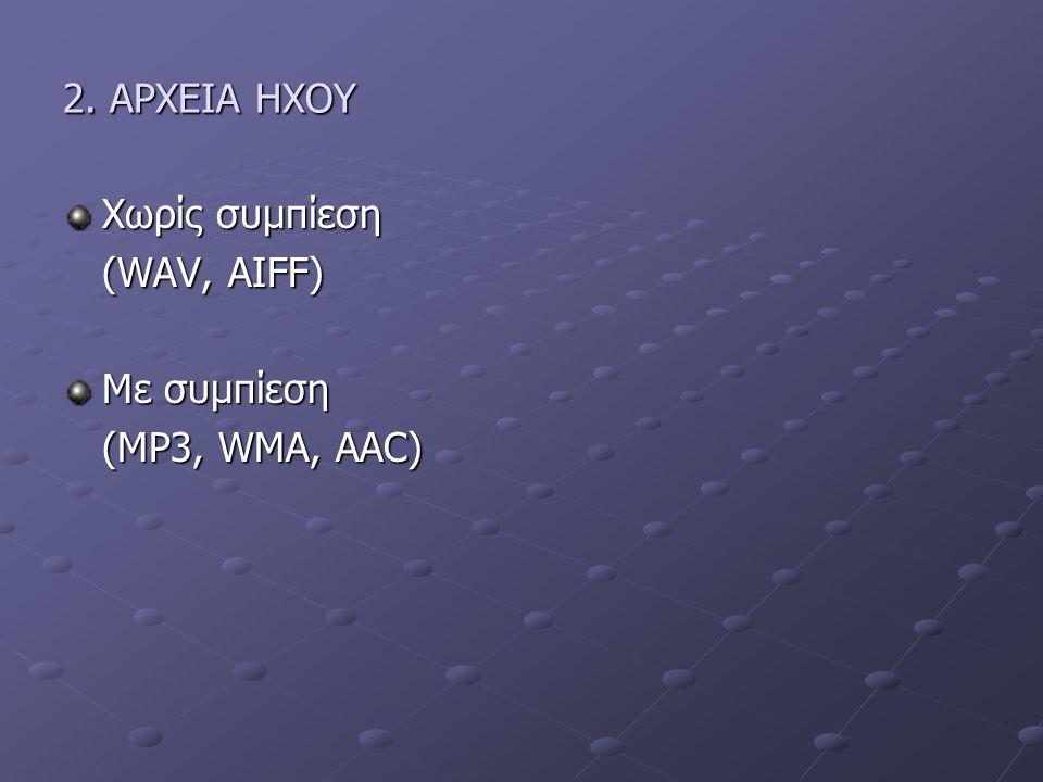 2. ΑΡΧΕΙΑ ΗΧΟΥ Χωρίς συμπίεση (WAV, AIFF) Με συμπίεση (MP3, WMA, AAC)