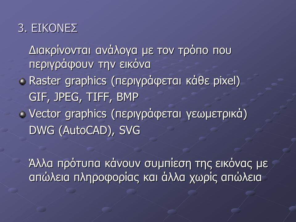 3. EIKONEΣ Διακρίνονται ανάλογα με τον τρόπο που περιγράφουν την εικόνα Raster graphics (περιγράφεται κάθε pixel) GIF, JPEG, TIFF, BMP Vector graphics