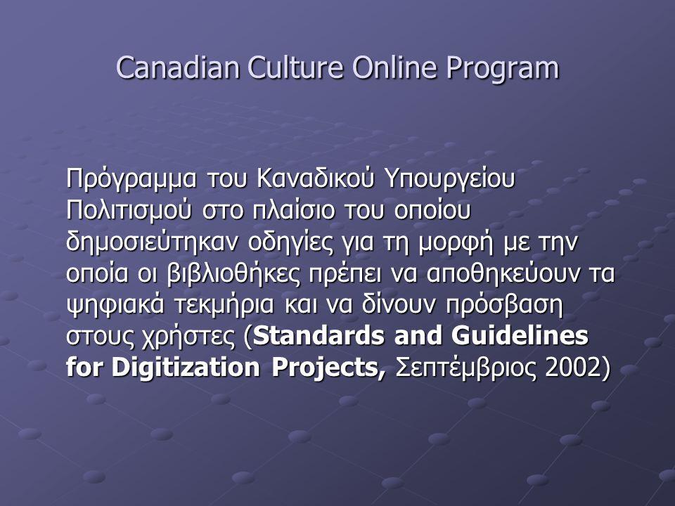 Canadian Culture Online Program Πρόγραμμα του Καναδικού Υπουργείου Πολιτισμού στο πλαίσιο του οποίου δημοσιεύτηκαν οδηγίες για τη μορφή με την οποία οι βιβλιοθήκες πρέπει να αποθηκεύουν τα ψηφιακά τεκμήρια και να δίνουν πρόσβαση στους χρήστες (Standards and Guidelines for Digitization Projects, Σεπτέμβριος 2002)