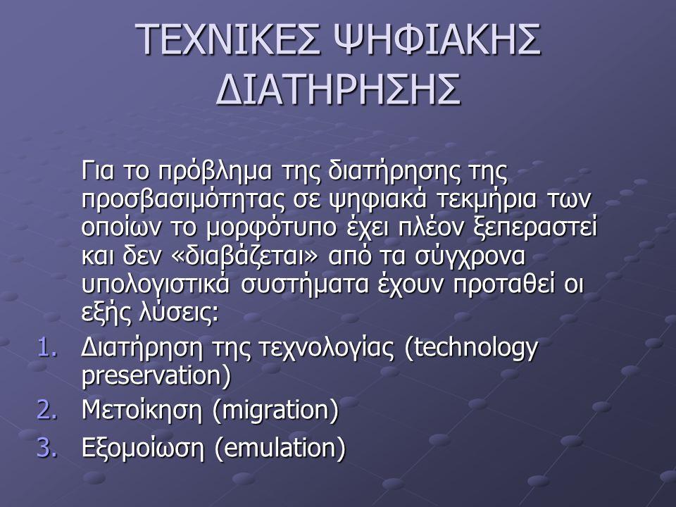 ΤΕΧΝΙΚΕΣ ΨΗΦΙΑΚΗΣ ΔΙΑΤΗΡΗΣΗΣ Για το πρόβλημα της διατήρησης της προσβασιμότητας σε ψηφιακά τεκμήρια των οποίων το μορφότυπο έχει πλέον ξεπεραστεί και δεν «διαβάζεται» από τα σύγχρονα υπολογιστικά συστήματα έχουν προταθεί οι εξής λύσεις: 1.Διατήρηση της τεχνολογίας (technology preservation) 2.Μετοίκηση (migration) 3.Εξομοίωση (emulation)