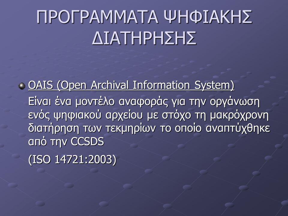 ΠΡΟΓΡΑΜΜΑΤΑ ΨΗΦΙΑΚΗΣ ΔΙΑΤΗΡΗΣΗΣ OAIS (Open Archival Information System) Είναι ένα μοντέλο αναφοράς για την οργάνωση ενός ψηφιακού αρχείου με στόχο τη μακρόχρονη διατήρηση των τεκμηρίων το οποίο αναπτύχθηκε από την CCSDS (ISO 14721:2003)