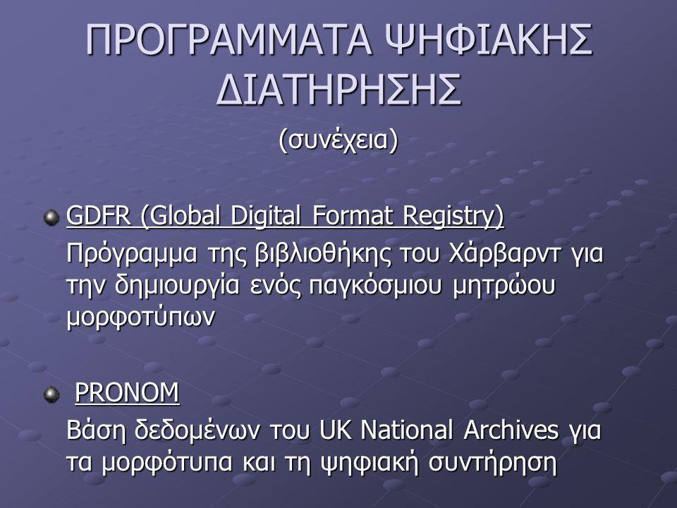 ΠΡΟΓΡΑΜΜΑΤΑ ΨΗΦΙΑΚΗΣ ΔΙΑΤΗΡΗΣΗΣ (συνέχεια) GDFR (Global Digital Format Registry) Πρόγραμμα της βιβλιοθήκης του Χάρβαρντ για την δημιουργία ενός παγκόσμιου μητρώου μορφοτύπων PRONOM PRONOM Βάση δεδομένων του UK National Archives για τα μορφότυπα και τη ψηφιακή συντήρηση