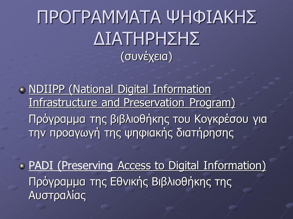 ΠΡΟΓΡΑΜΜΑΤΑ ΨΗΦΙΑΚΗΣ ΔΙΑΤΗΡΗΣΗΣ (συνέχεια) NDIIPP (National Digital Information Infrastructure and Preservation Program) Πρόγραμμα της βιβλιοθήκης του Κογκρέσου για την προαγωγή της ψηφιακής διατήρησης Access to Digital Information) PADI (Preserving Access to Digital Information) Πρόγραμμα της Εθνικής Βιβλιοθήκης της Αυστραλίας