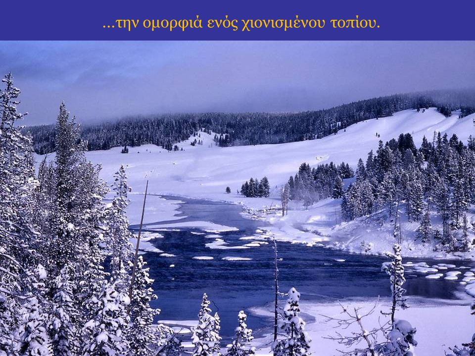 ...την ομορφιά ενός χιονισμένου τοπίου.