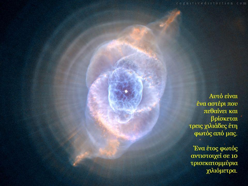 Αυτό είναι ένα αστέρι που πεθαίνει και βρίσκεται τρεις χιλιάδες έτη φωτός από μας. Ένα έτος φωτός αντιστοιχεί σε 10 τρισεκατομμύρια χιλιόμετρα.