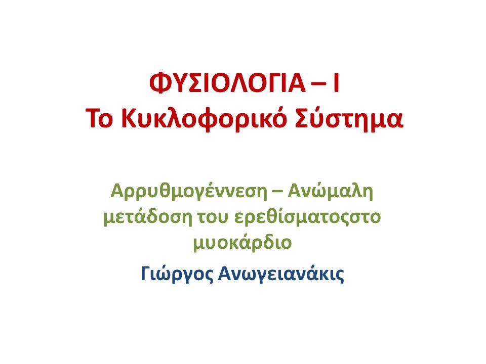 ΦΥΣΙΟΛΟΓΙΑ – Ι Το Κυκλοφορικό Σύστημα Αρρυθμογέννεση – Ανώμαλη μετάδοση του ερεθίσματοςστο μυοκάρδιο Γιώργος Ανωγειανάκις