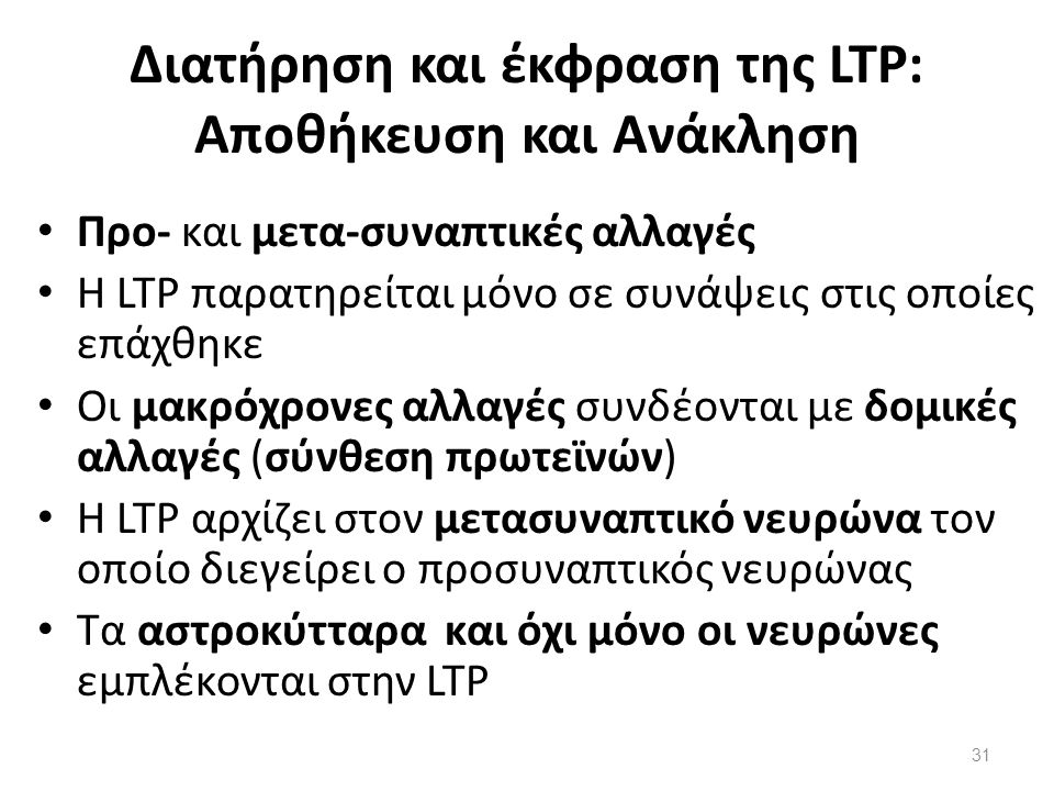 Διατήρηση και έκφραση της LTP: Αποθήκευση και Ανάκληση Προ- και μετα-συναπτικές αλλαγές Η LTP παρατηρείται μόνο σε συνάψεις στις οποίες επάχθηκε Οι μα