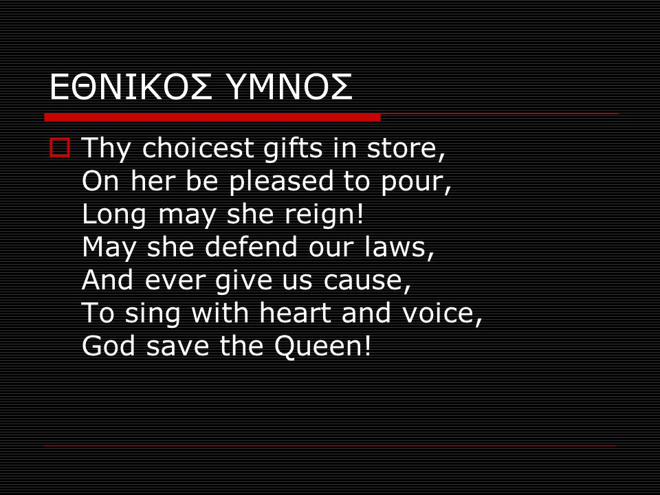 ΕΘΝΙΚΟΣ ΥΜΝΟΣ  Thy choicest gifts in store, On her be pleased to pour, Long may she reign! May she defend our laws, And ever give us cause, To sing w