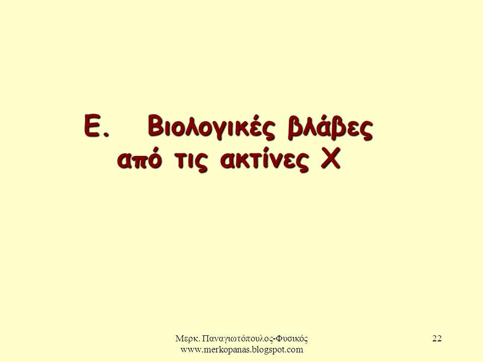 Μερκ. Παναγιωτόπουλος-Φυσικός www.merkopanas.blogspot.com 22 Ε. Βιολογικές βλάβες από τις ακτίνες Χ