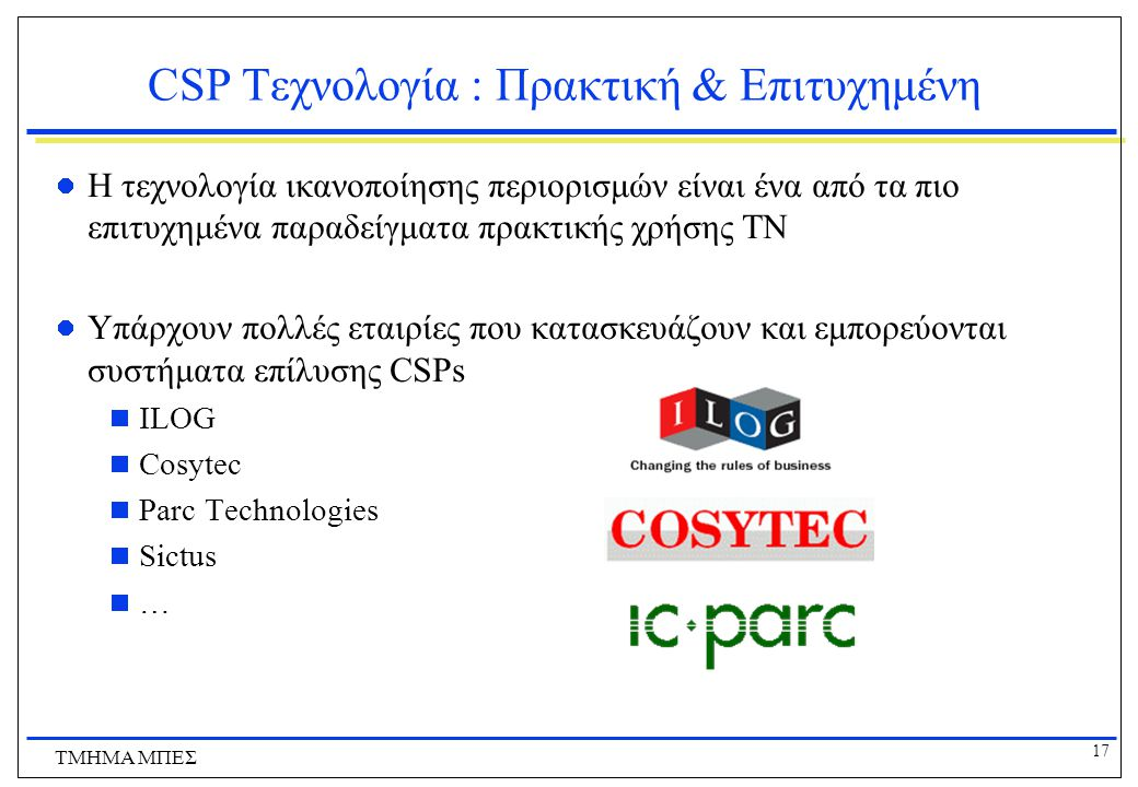 17 ΤΜΗΜΑ ΜΠΕΣ CSP Tεχνολογία : Πρακτική & Επιτυχημένη Η τεχνολογία ικανοποίησης περιορισμών είναι ένα από τα πιο επιτυχημένα παραδείγματα πρακτικής χρήσης ΤΝ Υπάρχουν πολλές εταιρίες που κατασκευάζουν και εμπορεύονται συστήματα επίλυσης CSPs  ILOG  Cosytec  Parc Technologies  Sictus  …