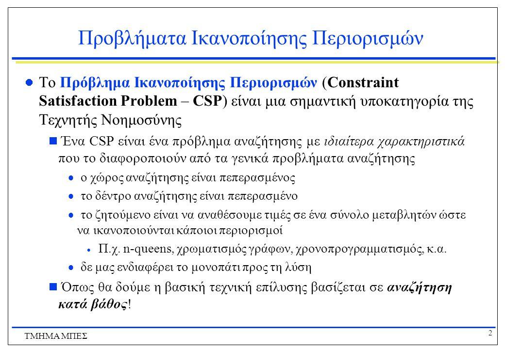 2 ΤΜΗΜΑ ΜΠΕΣ Προβλήματα Ικανοποίησης Περιορισμών Το Πρόβλημα Ικανοποίησης Περιορισμών (Constraint Satisfaction Problem – CSP) είναι μια σημαντική υποκατηγορία της Τεχνητής Νοημοσύνης  Ένα CSP είναι ένα πρόβλημα αναζήτησης με ιδιαίτερα χαρακτηριστικά που το διαφοροποιούν από τα γενικά προβλήματα αναζήτησης  ο χώρος αναζήτησης είναι πεπερασμένος  το δέντρο αναζήτησης είναι πεπερασμένο  το ζητούμενο είναι να αναθέσουμε τιμές σε ένα σύνολο μεταβλητών ώστε να ικανοποιούνται κάποιοι περιορισμοί  Π.χ.