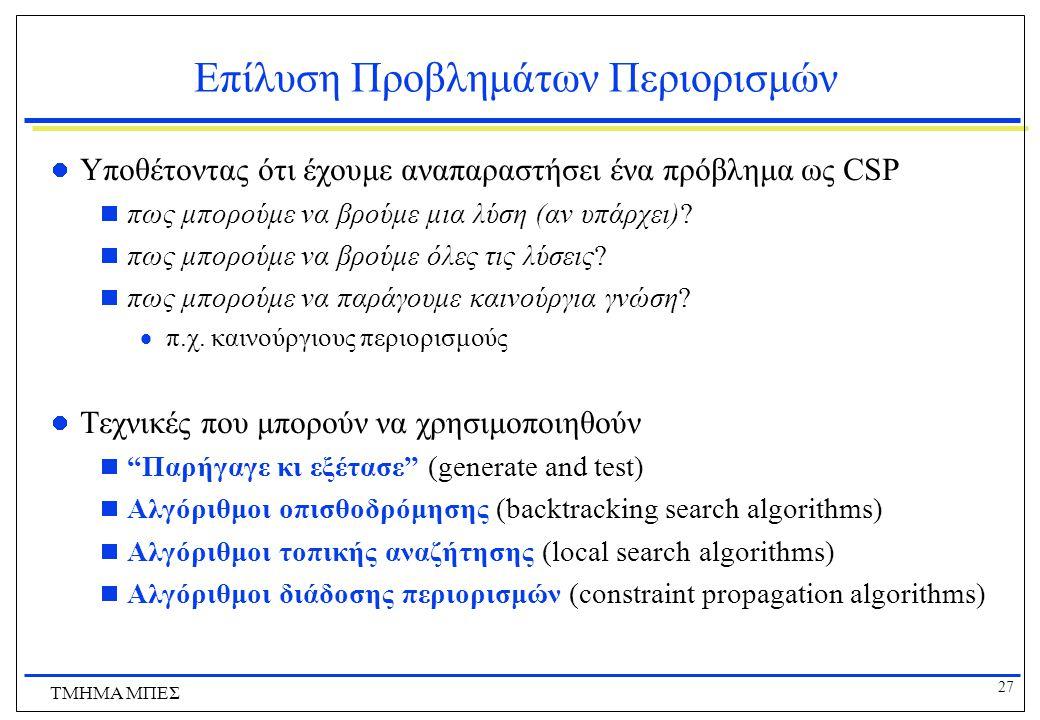 27 ΤΜΗΜΑ ΜΠΕΣ Επίλυση Προβλημάτων Περιορισμών Υποθέτοντας ότι έχουμε αναπαραστήσει ένα πρόβλημα ως CSP  πως μπορούμε να βρούμε μια λύση (αν υπάρχει)?