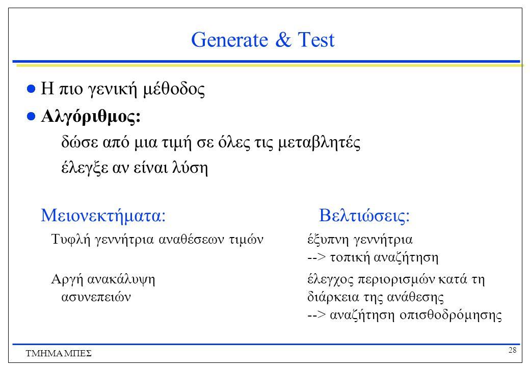 28 ΤΜΗΜΑ ΜΠΕΣ Generate & Test Η πιο γενική μέθοδος Αλγόριθμος: δώσε από μια τιμή σε όλες τις μεταβλητές έλεγξε αν είναι λύση Μειονεκτήματα: Βελτιώσεις: Τυφλή γεννήτρια αναθέσεων τιμών έξυπνη γεννήτρια --> τοπική αναζήτηση Αργή ανακάλυψη έλεγχος περιορισμών κατά τη ασυνεπειών διάρκεια της ανάθεσης --> αναζήτηση οπισθοδρόμησης