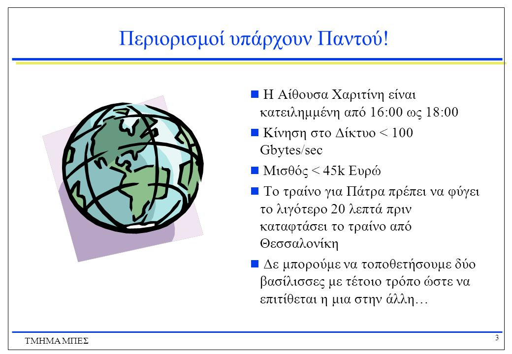 3 ΤΜΗΜΑ ΜΠΕΣ Περιορισμοί υπάρχουν Παντού!  Η Αίθουσα Χαριτίνη είναι κατειλημμένη από 16:00 ως 18:00  Κίνηση στο Δίκτυο < 100 Gbytes/sec  Μισθός < 4