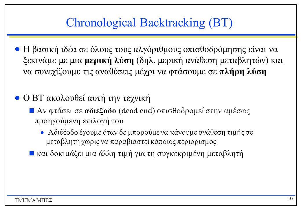 33 ΤΜΗΜΑ ΜΠΕΣ Chronological Backtracking (ΒΤ) Η βασική ιδέα σε όλους τους αλγόριθμους οπισθοδρόμησης είναι να ξεκινάμε με μια μερική λύση (δηλ.