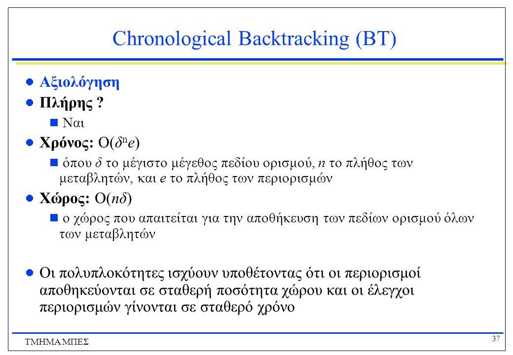 37 ΤΜΗΜΑ ΜΠΕΣ Chronological Backtracking (ΒΤ) Αξιολόγηση Πλήρης ?  Ναι Χρόνος: Ο(δ n e)  όπου δ το μέγιστο μέγεθος πεδίου ορισμού, n το πλήθος των μ