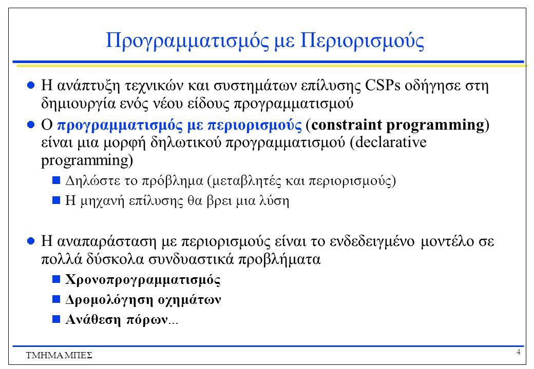 4 ΤΜΗΜΑ ΜΠΕΣ Προγραμματισμός με Περιορισμούς Η ανάπτυξη τεχνικών και συστημάτων επίλυσης CSPs οδήγησε στη δημιουργία ενός νέου είδους προγραμματισμού Ο προγραμματισμός με περιορισμούς (constraint programming) είναι μια μορφή δηλωτικού προγραμματισμού (declarative programming)  Δηλώστε το πρόβλημα (μεταβλητές και περιορισμούς)  Η μηχανή επίλυσης θα βρει μια λύση Η αναπαράσταση με περιορισμούς είναι το ενδεδειγμένο μοντέλο σε πολλά δύσκολα συνδυαστικά προβλήματα  Χρονοπρογραμματισμός  Δρομολόγηση οχημάτων  Ανάθεση πόρων...