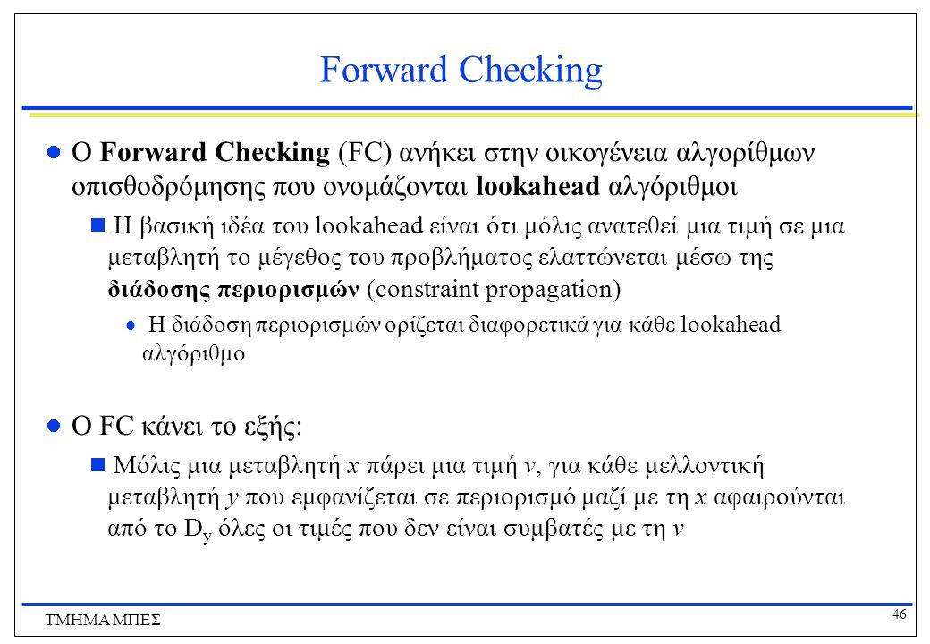 46 ΤΜΗΜΑ ΜΠΕΣ Forward Checking O Forward Checking (FC) ανήκει στην οικογένεια αλγορίθμων οπισθοδρόμησης που ονομάζονται lookahead αλγόριθμοι  Η βασική ιδέα του lookahead είναι ότι μόλις ανατεθεί μια τιμή σε μια μεταβλητή το μέγεθος του προβλήματος ελαττώνεται μέσω της διάδοσης περιορισμών (constraint propagation)  Η διάδοση περιορισμών ορίζεται διαφορετικά για κάθε lookahead αλγόριθμο O FC κάνει το εξής:  Μόλις μια μεταβλητή x πάρει μια τιμή v, για κάθε μελλοντική μεταβλητή y που εμφανίζεται σε περιορισμό μαζί με τη x αφαιρούνται από το D y όλες οι τιμές που δεν είναι συμβατές με τη v