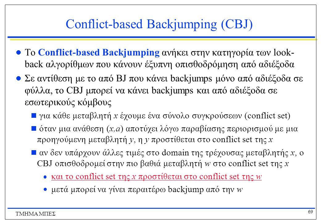 69 ΤΜΗΜΑ ΜΠΕΣ Conflict-based Backjumping (CBJ) To Conflict-based Backjumping ανήκει στην κατηγορία των look- back αλγορίθμων που κάνουν έξυπνη οπισθοδρόμηση από αδιέξοδα Σε αντίθεση με το από BJ που κάνει backjumps μόνο από αδιέξοδα σε φύλλα, το CBJ μπορεί να κάνει backjumps και από αδιέξοδα σε εσωτερικούς κόμβους  για κάθε μεταβλητή x έχουμε ένα σύνολο συγκρούσεων (conflict set)  όταν μια ανάθεση (x,a) αποτύχει λόγω παραβίασης περιορισμού με μια προηγούμενη μεταβλητή y, η y προστίθεται στο conflict set της x  αν δεν υπάρχουν άλλες τιμές στο domain της τρέχουσας μεταβλητής x, ο CBJ οπισθοδρομεί στην πιο βαθιά μεταβλητή w στο conflict set της x  και το conflict set της x προστίθεται στο conflict set της w  μετά μπορεί να γίνει περαιτέρω backjump από την w