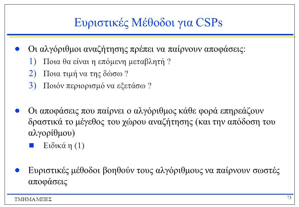 73 ΤΜΗΜΑ ΜΠΕΣ Ευριστικές Μέθοδοι για CSPs Οι αλγόριθμοι αναζήτησης πρέπει να παίρνουν αποφάσεις: 1) Ποια θα είναι η επόμενη μεταβλητή ? 2) Ποια τιμή ν