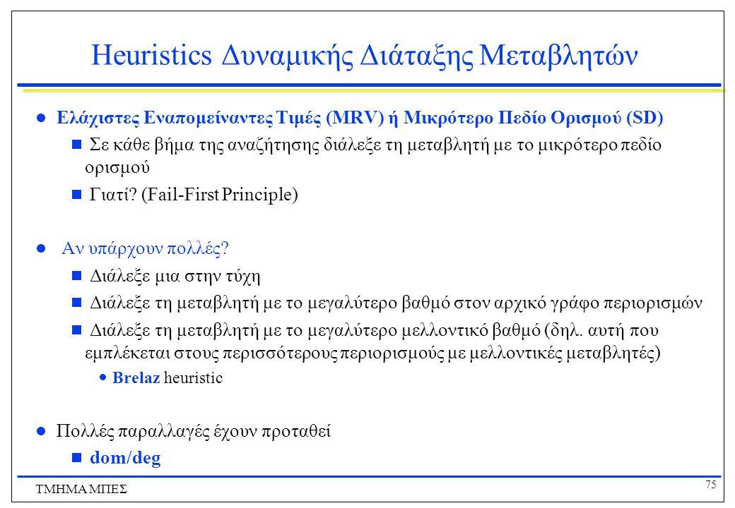 75 ΤΜΗΜΑ ΜΠΕΣ Heuristics Δυναμικής Διάταξης Μεταβλητών Ελάχιστες Εναπομείναντες Τιμές (MRV) ή Μικρότερο Πεδίο Ορισμού (SD)  Σε κάθε βήμα της αναζήτησ
