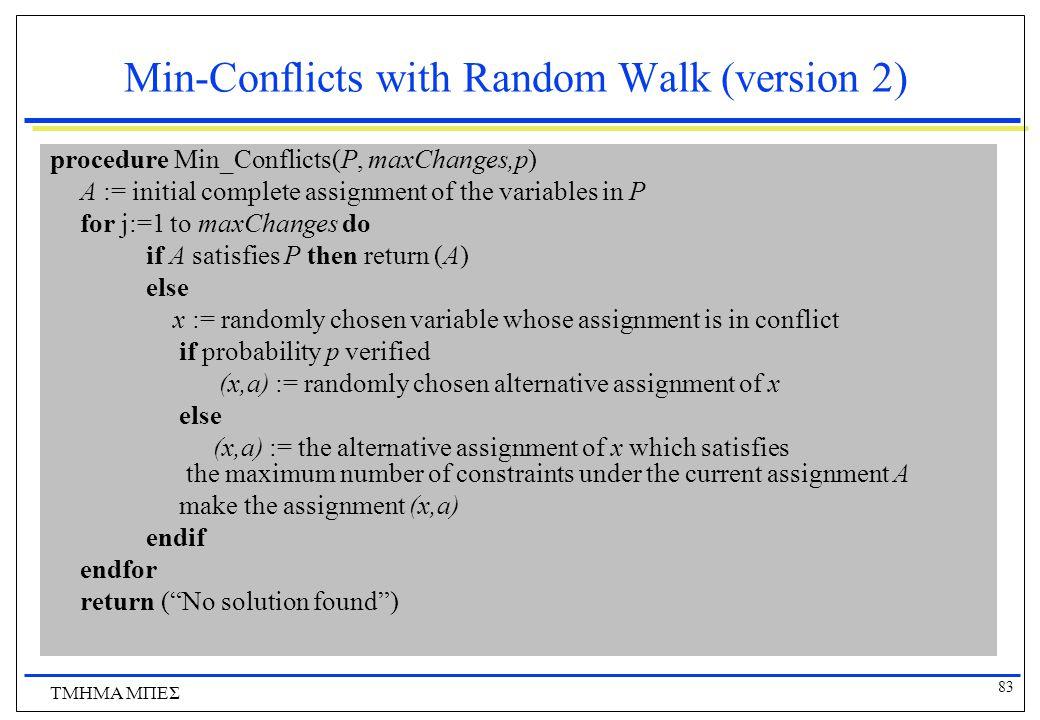 83 ΤΜΗΜΑ ΜΠΕΣ Min-Conflicts with Random Walk (version 2) procedure Min_Conflicts(P, maxChanges,p) A := initial complete assignment of the variables in P for j:=1 to maxChanges do if A satisfies P then return (A) else x := randomly chosen variable whose assignment is in conflict if probability p verified (x,a) := randomly chosen alternative assignment of x else (x,a) := the alternative assignment of x which satisfies the maximum number of constraints under the current assignment A make the assignment (x,a) endif endfor return ( No solution found )