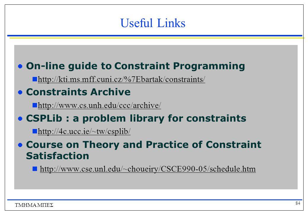 84 ΤΜΗΜΑ ΜΠΕΣ Useful Links On-line guide to Constraint Programming  http://kti.ms.mff.cuni.cz/%7Ebartak/constraints/ http://kti.ms.mff.cuni.cz/%7Ebartak/constraints/ Constraints Archive  http://www.cs.unh.edu/ccc/archive/ http://www.cs.unh.edu/ccc/archive/ CSPLib : a problem library for constraints  http://4c.ucc.ie/~tw/csplib/ http://4c.ucc.ie/~tw/csplib/ Course on Theory and Practice of Constraint Satisfaction  http://www.cse.unl.edu/~choueiry/CSCE990-05/schedule.htmhttp://www.cse.unl.edu/~choueiry/CSCE990-05/schedule.htm