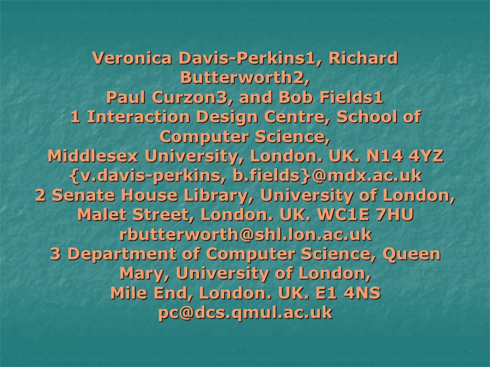 Veronica Davis-Perkins1, Richard Butterworth2, Paul Curzon3, and Bob Fields1 1 Interaction Design Centre, School of Computer Science, Middlesex University, London.