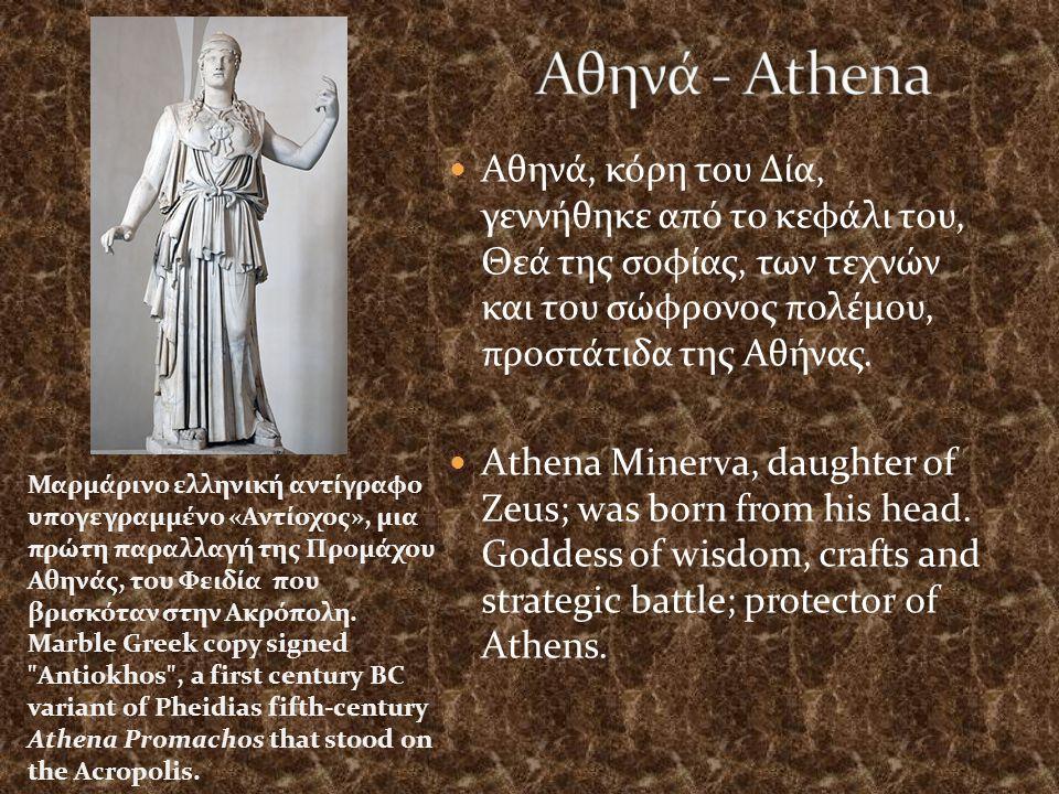 Αθηνά, κόρη του Δία, γεννήθηκε από το κεφάλι του, Θεά της σοφίας, των τεχνών και του σώφρονος πολέμου, προστάτιδα της Αθήνας.