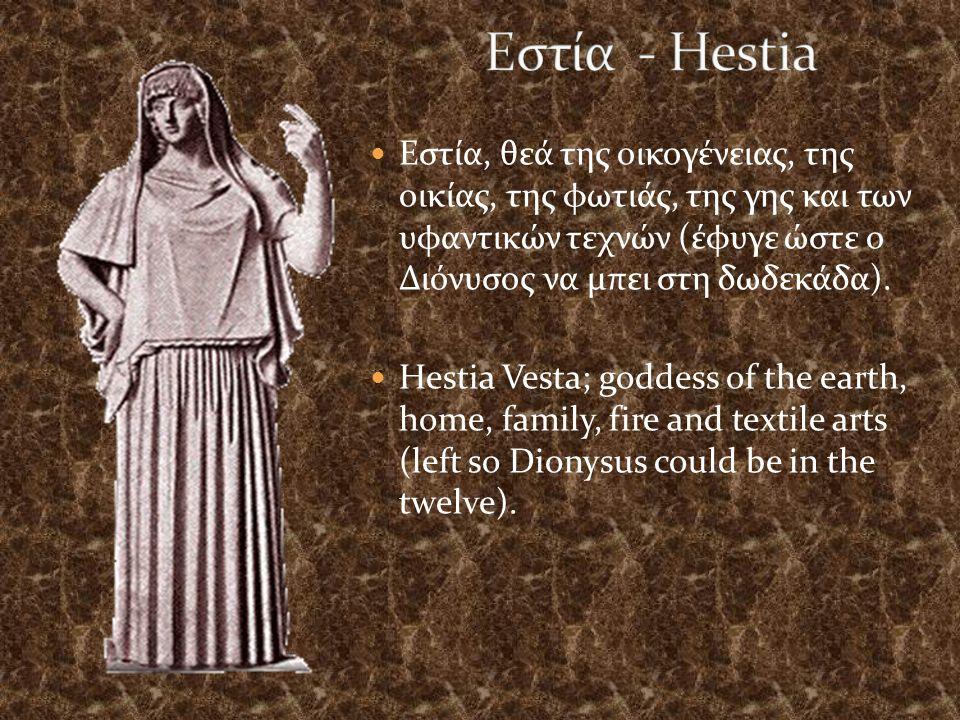 Εστία, θεά της οικογένειας, της οικίας, της φωτιάς, της γης και των υφαντικών τεχνών (έφυγε ώστε ο Διόνυσος να μπει στη δωδεκάδα).