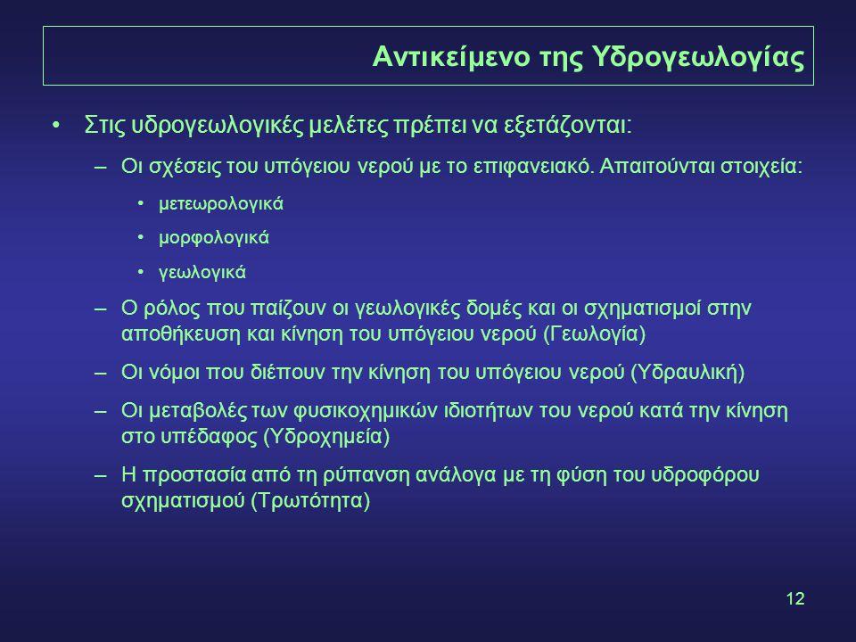 12 Αντικείμενο της Υδρογεωλογίας Στις υδρογεωλογικές μελέτες πρέπει να εξετάζονται: –Οι σχέσεις του υπόγειου νερού με το επιφανειακό.
