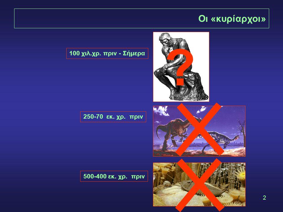 2 500-400 εκ. χρ. πριν 250-70 εκ. χρ. πριν 100 χιλ.χρ. πριν - Σήμερα Οι «κυρίαρχοι» ?