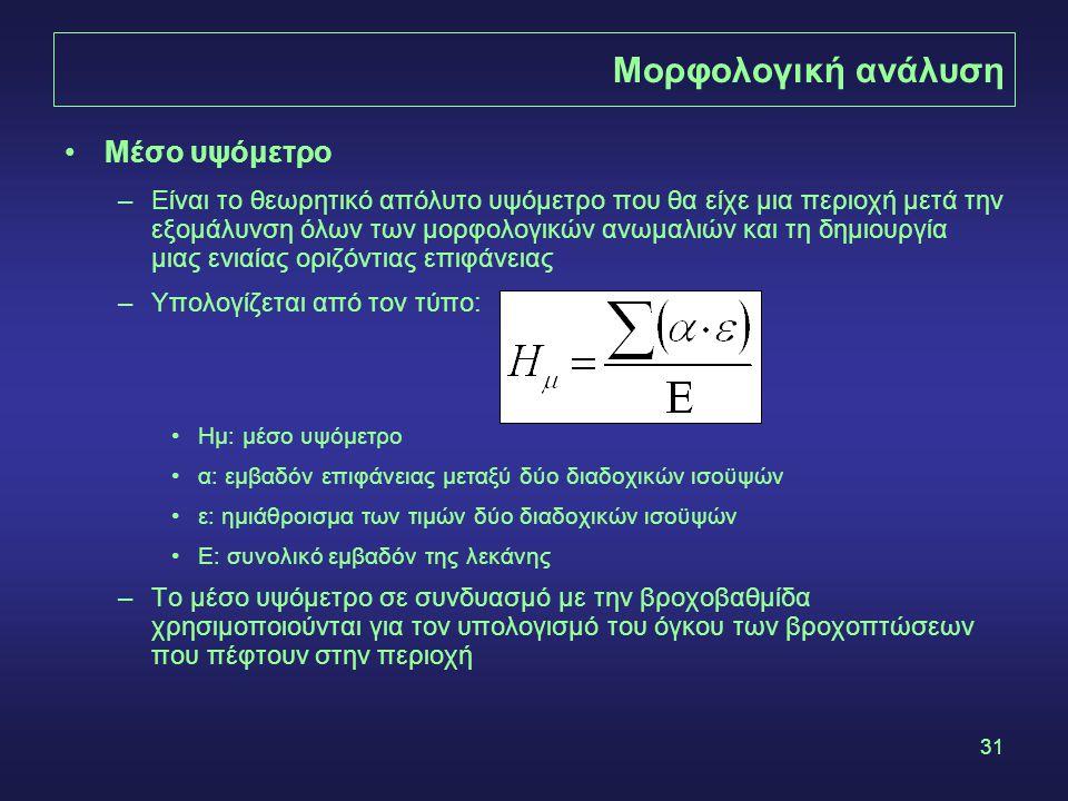 31 Μορφολογική ανάλυση Μέσο υψόμετρο –Είναι το θεωρητικό απόλυτο υψόμετρο που θα είχε μια περιοχή μετά την εξομάλυνση όλων των μορφολογικών ανωμαλιών και τη δημιουργία μιας ενιαίας οριζόντιας επιφάνειας –Υπολογίζεται από τον τύπο: Ημ: μέσο υψόμετρο α: εμβαδόν επιφάνειας μεταξύ δύο διαδοχικών ισοϋψών ε: ημιάθροισμα των τιμών δύο διαδοχικών ισοϋψών Ε: συνολικό εμβαδόν της λεκάνης –Το μέσο υψόμετρο σε συνδυασμό με την βροχοβαθμίδα χρησιμοποιούνται για τον υπολογισμό του όγκου των βροχοπτώσεων που πέφτουν στην περιοχή
