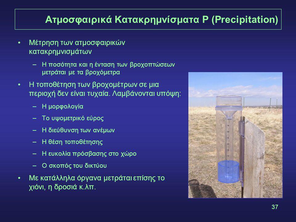 37 Ατμοσφαιρικά Κατακρημνίσματα P (Precipitation) Μέτρηση των ατμοσφαιρικών κατακρημνισμάτων –Η ποσότητα και η ένταση των βροχοπτώσεων μετράται με τα βροχόμετρα Η τοποθέτηση των βροχομέτρων σε μια περιοχή δεν είναι τυχαία.