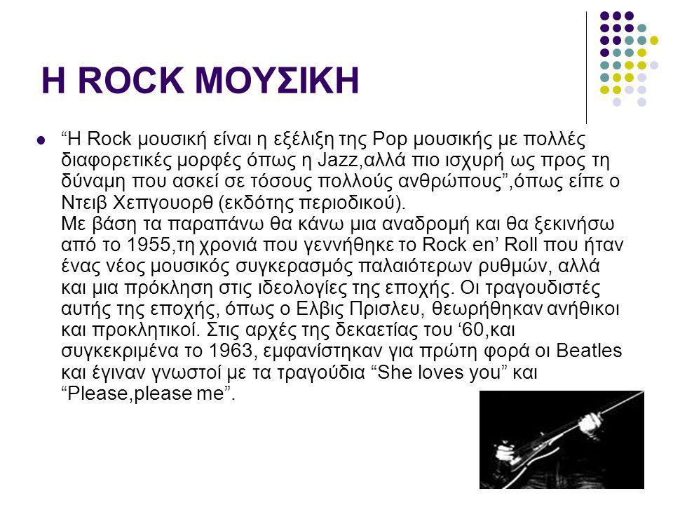 """Η ROCK ΜΟΥΣΙΚΗ """"H Rock μουσική είναι η εξέλιξη της Pop μουσικής με πολλές διαφορετικές μορφές όπως η Jazz,αλλά πιο ισχυρή ως προς τη δύναμη που ασκεί"""