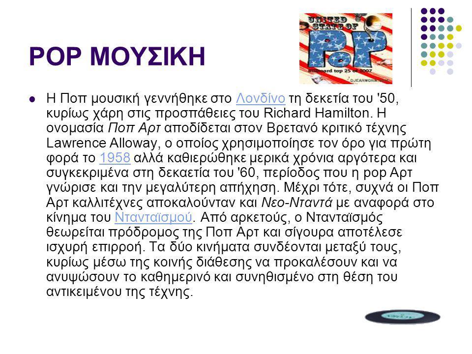 POP ΜΟΥΣΙΚΗ Η Ποπ μουσική γεννήθηκε στο Λονδίνο τη δεκετία του '50, κυρίως χάρη στις προσπάθειες του Richard Hamilton. Η ονομασία Ποπ Αρτ αποδίδεται σ